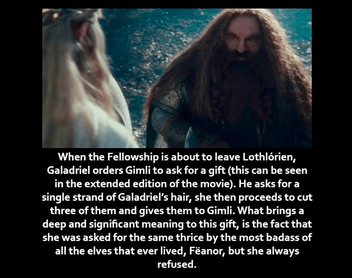 Text - When the Fellowship is about to leave Lothlórien, Galadriel orders Gimli to ask for a gift (this can be seen in the extended edition of the movie). He asks for a single strand of Galadriel's hair, she then proceeds to cut three of them and gives them to Gimli. What brings a deep and significant meaning to this gift, is the fact that she was asked for the same thrice by the most badass of all the elves that ever lived, Feanor, but she always refused.