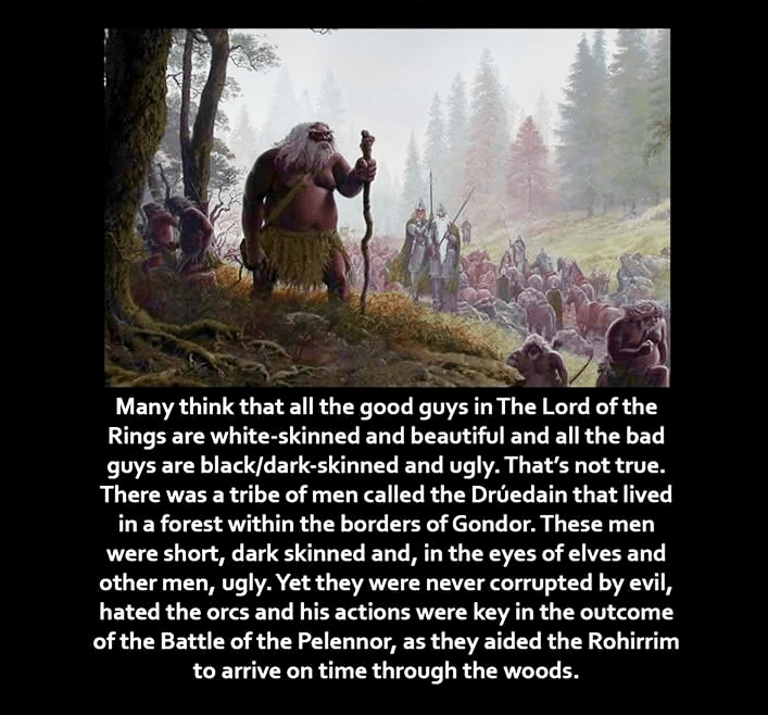Text - Many think that all the good guys in The Lord of the Rings are white-skinned and beautiful and all the bad guys are black/dark-skinned and ugly. That's not true. There was a tribe of men called the Drúedain that lived in a forest within the borders of Gondor. These men were short, dark skinned and, in the eyes of elves and other men, ugly.Yet they were never corrupted by evil, hated the orcs and his actions were key in the outcome of the Battle of the Pelennor, as they aided the Rohirrim