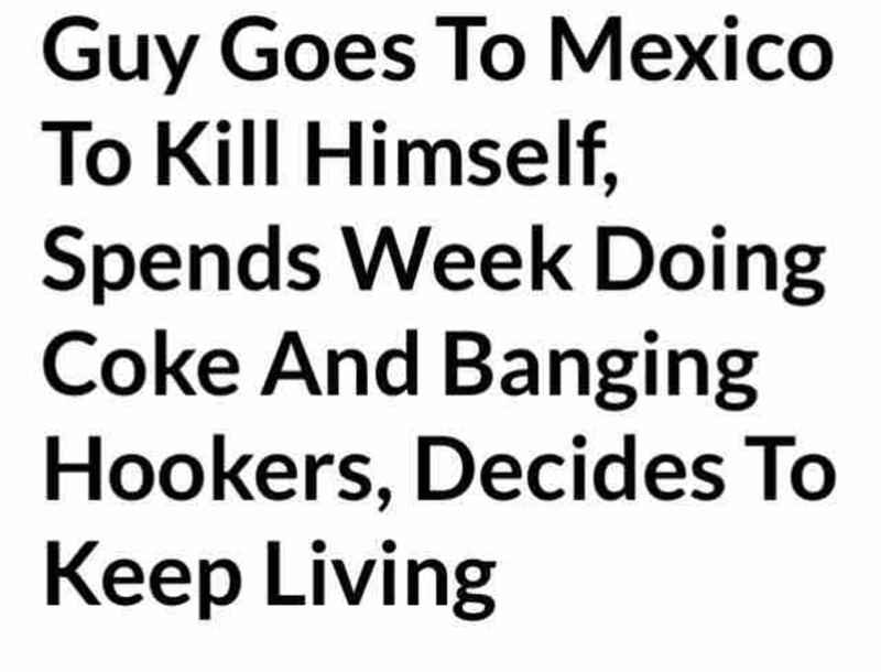 Text - Guy Goes To Mexico To Kill Himself, Spends Week Doing Coke And Banging Hookers, Decides To Keep Living
