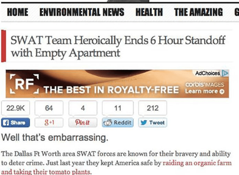 Text - HOME ENVIRONMENTAL NEWS HEALTH THE AMAZING 6 SWAT Team Heroically Ends 6 Hour Standoff with Empty Apartment AdChoices RF THE BEST IN ROYALTY-FREE CSMAGES Learn more 22.9K 64 212 11 Pinit 8+1 CA Share Reddit Tweet Well that's embarrassing. The Dallas Ft Worth area SWAT forces are known for their bravery and ability to deter crime. Just last year they kept America safe by raiding an organic farm and taking their tomato plants.