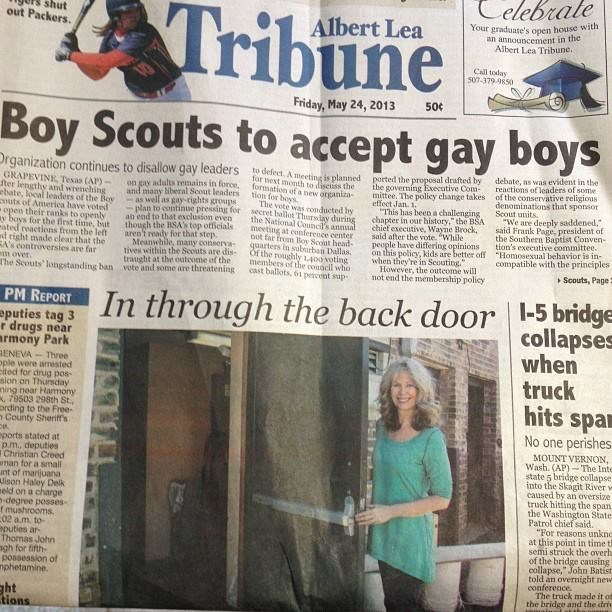 Newspaper - elebrale Tribune shut out Packers. Your graduate's open house with an announcement in the Albert Lea Tribune Albert Lea Call today 507-379-9850 Friday, May 24, 2013 500 Boy Scouts to accept gay boys Drganization continues to disallow gay leaders GRAPEVINE, Tesas (AP)- ter lengthy and wrenching ebate, local leaders of the Boy couts of America have voted open their ranks to openly ay boys for the first time, but ated reactions from the left d right made clear that the RAN controversies