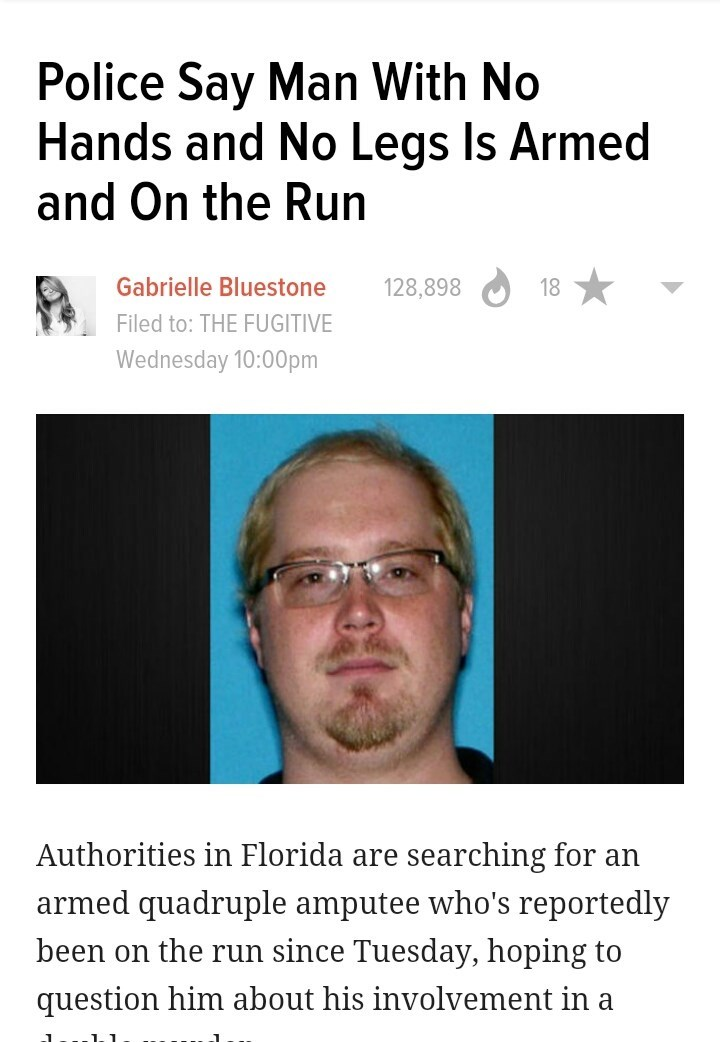 Face - Police Say Man With No Hands and No Legs ls Armed and On the Run Gabrielle Bluestone 128,898 18 Filed to: THE FUGITIVE Wednesday 10:00pm Authorities in Florida are searching for an armed quadruple amputee who's reportedly been on the run since Tuesday, hoping to question him about his involvement in a