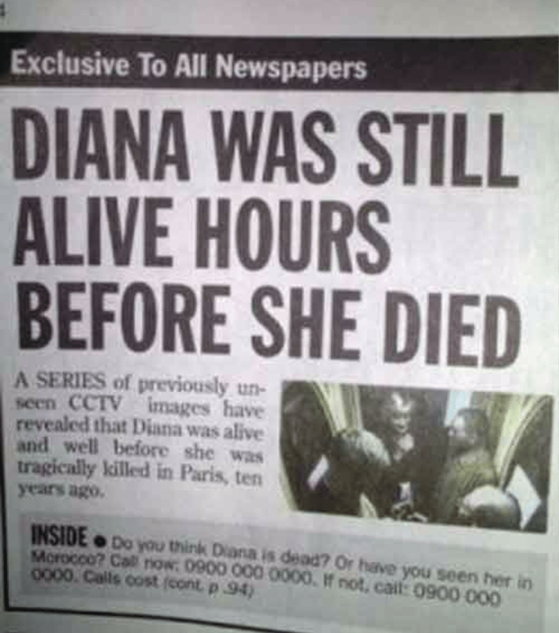 Newspaper - Exclusive To All Newspapers DIANA WAS STILL ALIVE HOURS BEFORE SHE DIED A SERIES of previously un- seen CCTV images have revealed that Diana was alive and well before she was tragically killed in Paris, ten years ago. INSIDE Do you think Diana is dead? Or have you seen her in Morocco? Call now: 0900 000 0000 If not, cail: 0900 000 0000 Calls cost (cont p 94