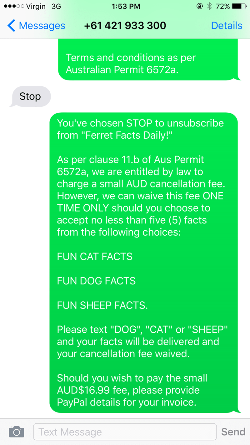 "Text - .oo Virgin 3G 1:53 PM 72% Details Messages +61 421 933 300 Terms and conditions as per Australian Permit 6572a. Stop You've chosen STOP to unsubscribe from ""Ferret Facts Daily!"" As per clause 11.b of Aus Permit 6572a, we are entitled by law to charge a small AUD cancellation fee. However, we can waive this fee ONE TIME ONLY should you choose to accept no less than five (5) facts from the following choices: FUN CAT FACTS FUN DOG FACTS FUN SHEEP FACTS. Please text ""DOG"", ""CAT"" or ""SHEEP"" an"