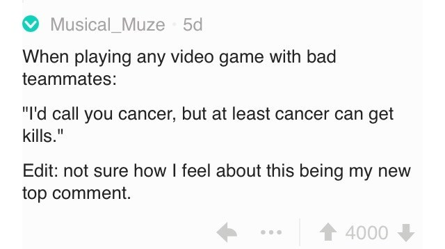 "insults - Text - Musical_Muze 5d When playing any video game with bad teammates: ""I'd call you cancer, but at least cancer can get kills."" Edit: not sure how I feel about this being my new top comment. 4000"