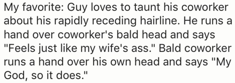"Text - My favorite: Guy loves to taunt his coworker about his rapidly receding hairline. He runs a hand over coworker's bald head and says ""Feels just like my wife's ass."" Bald coworker runs a hand over his own head and says ""My God, so it does."""