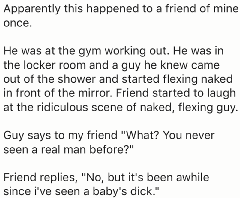 "Text - Apparently this happened to a friend of mine once. He was at the gym working out. He was in the locker room and a guy he knew came out of the shower and started flexing naked in front of the mirror. Friend started to laugh at the ridiculous scene of naked, flexing guy. Guy says to my friend ""What? You never seen a real man before?"" Friend replies, ""No, but it's been awhile since i've seen a baby's dick."""