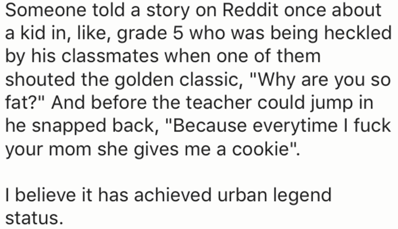"Text - Someone told a story on Reddit once about a kid in, like, grade 5 who was being heckled by his classmates when one of them shouted the golden classic, ""Why are you so fat?"" And before the teacher could jump in he snapped back, ""Because everytime I fuck your mom she gives me a cookie"" I believe it has achieved urban legend status."