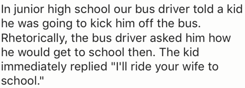 "Text - |In junior high school our bus driver told a kid he was going to kick him off the bus. Rhetorically, the bus driver asked him how he would get to school then. The kid immediately replied ""I'll ride your wife to school."""