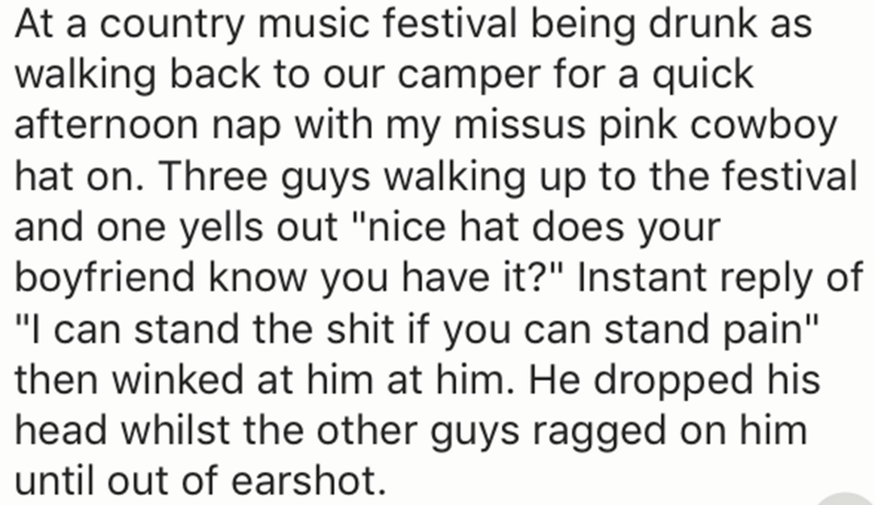 "Text - At a country music festival being drunk as walking back to our camper for a quick afternoon nap with my missus pink cowboy hat on. Three guys walking up to the festival and one yells out ""nice hat does your boyfriend know you have it?"" Instant reply of ""I can stand the shit if you can stand pain"" then winked at him at him. He dropped his head whilst the other guys ragged on him until out of earshot."