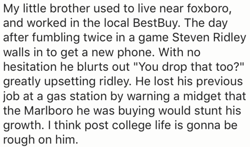"Text - My little brother used to live near foxboro, and worked in the local BestBuy. The day after fumbling twice in a game Steven Ridley walls in to get a new phone. With no hesitation he blurts out ""You drop that too?"" greatly upsetting ridley. He lost his previous job at a gas station by warning a midget that the Marlboro he was buying would stunt his growth. I think post college life is gonna be rough on him."