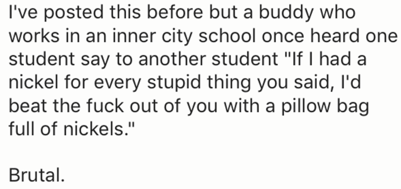"Text - I've posted this before but a buddy who works in an inner city school once heard one student say to another student ""If I had a nickel for every stupid thing you said, I'd beat the fuck out of you with a pillow bag full of nickels."" Brutal"