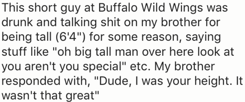 "Text - This short guy at Buffalo Wild Wings was drunk and talking shit on my brother for being tall (6'4"") for some reason, saying stuff like ""oh big tall man over here look at you aren't you special"" etc. My brother responded with, ""Dude, I was your height. It wasn't that great"""