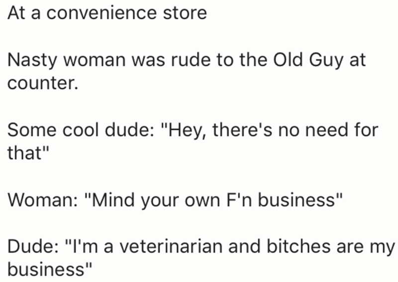 "Text - At a convenience store Nasty woman was rude to the Old Guy at counter. Some cool dude: ""Hey, there's no need for that"" Woman: ""Mind your own F'n business"" Dude: ""I'm a veterinarian and bitches are my business"""