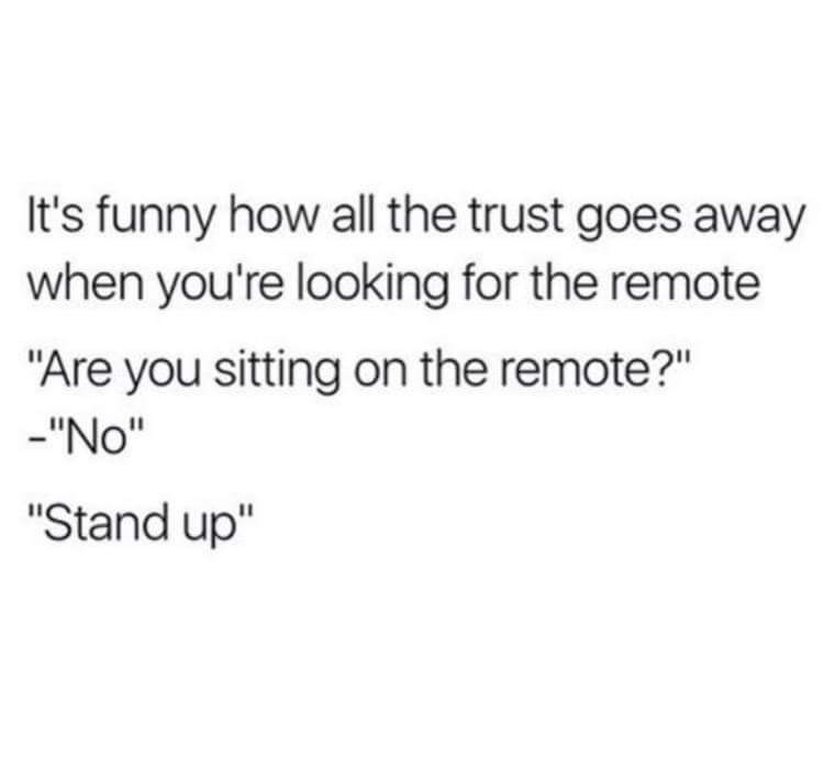 "Text - It's funny how all the trust goes away when you're looking for the remote ""Are you sitting on the remote?"" ""No"" ""Stand up"""