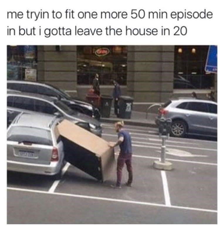 Motor vehicle - me tryin to fit one more 50 min episode in but i gotta leave the house in 20