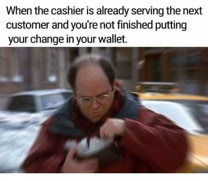 Text - When the cashier is already serving the next customer and you're not finished putting your change in your wallet.