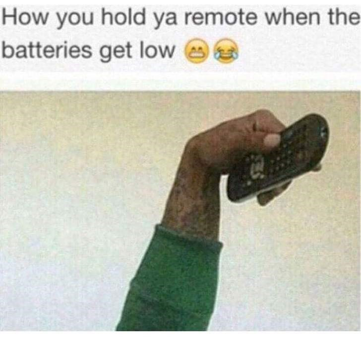 Hand - How you hold ya remote when the batteries get low
