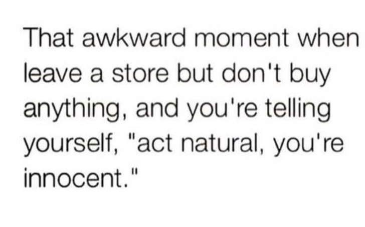 "Text - That awkward moment when leave a store but don't buy anything, and you're telling yourself, ""act natural, you're innocent."""