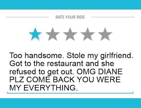 Text - RATE YOUR RIDE Too handsome. Stole my girlfriend. Got to the restaurant and she refused to get out. OMG DIANE PLZ COME BACK YOU WERE MY EVERYTHING