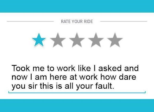 Text - RATE YOUR RIDE Took me to work like I asked and now I am here at work how dare you sir this is all your fault.