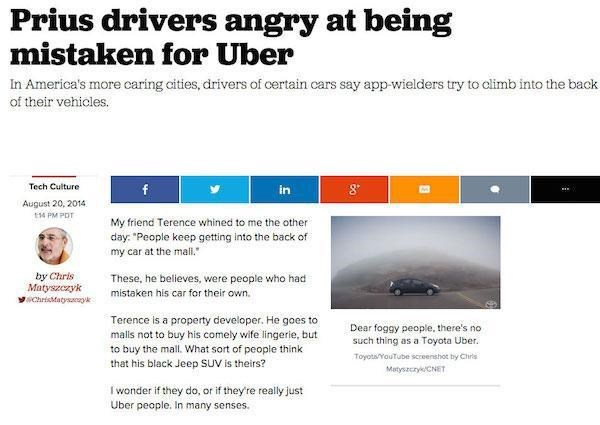 """Text - Prius drivers angry at being mistaken for Uber In America's more caring cities, drivers of certain cars say app-wielders try to climb into the back of their vehicles. Tech Culture f in August 20, 2014 t14 PM PDT My friend Terence whined to me the other day: """"People keep getting into the back of my car at the mall. by Chris Matyszczyk ChrisMatyszayk These, he believes, were people who had mistaken his car for their own. Terence is a property developer. He goes to malls not to buy his comel"""