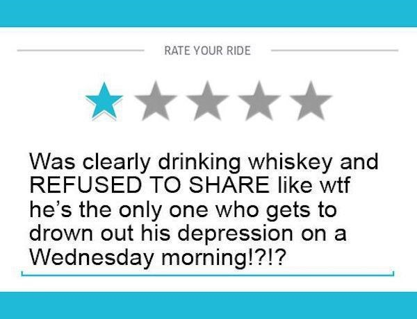 Text - RATE YOUR RIDE Was clearly drinking whiskey and REFUSED TO SHARE like wtf he's the only one who gets to drown out his depression on Wednesday morning!?!?