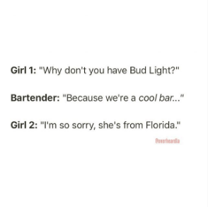 """Text - Girl 1: """"Why don't you have Bud Light?"""" Bartender: """"Because we're a cool ba..."""" Girl 2: """"I'm so sorry, she's from Florida."""" orearda"""