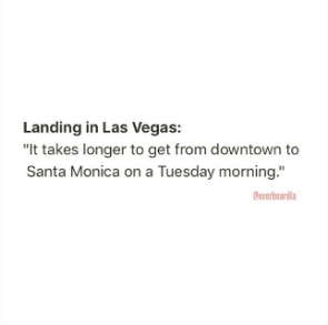 """Text - Landing in Las Vegas: """"It takes longer to get from downtown to Santa Monica on a Tuesday morning."""" verbearda"""