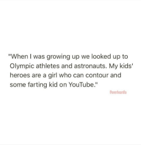 """Text - """"When I was growing up we looked up to Olympic athletes and astronauts. My kids' heroes are a girl who can contour and some farting kid on YouTube."""" vard"""