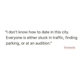 """Text - """"I don't know how to date in this city. Everyone is either stuck in traffic, finding parking, or at an audition."""" Boverheardla"""