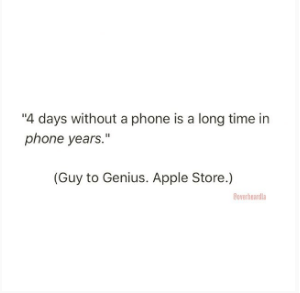 """Text - """"4 days without a phone is a long time in phone years."""" (Guy to Genius. Apple Store.) vda"""