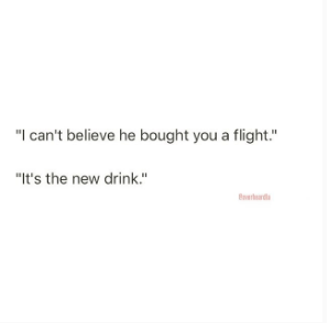 """Text - """"I can't believe he bought you a flight."""" """"It's the new drink."""""""