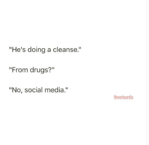 """Text - """"He's doing a cleanse."""" """"From drugs?"""" """"No, social media."""". overheardla"""