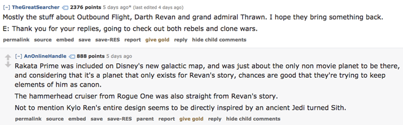 Text - 2376 points 5 days ago* (last edited 4 days ago) [] TheGreatSearcher Mostly the stuff about Outbound Flight, Darth Revan and grand admiral Thrawn. I hope they bring something back. E: Thank you for your replies, going to check out both rebels and clone wars. permalink source embed save save- RES report give gold reply hide child comments [-] AnOnlineHandle 888 points 5 days ago Rakata Prime was included on Disney's new galactic map, and was just about the only non movie planet to be there