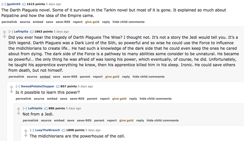 Text - [- igodin03 1615 points 5 days ago The Darth Plagueis novel. Some of it survived in the Tarkin novel but most of it is gone. It explained so much about Palpatine and how the idea of the Empire came permalink source embed save save-RES report give gold reply hide child comments (] Left4pillz 1863 points 5 days ago Did you ever hear the tragedy of Darth Plagueis The Wise? I thought not. It's not a story the Jedi would tell you. It's a Sith legend. Darth Plagueis was a Dark Lord of the Sith,