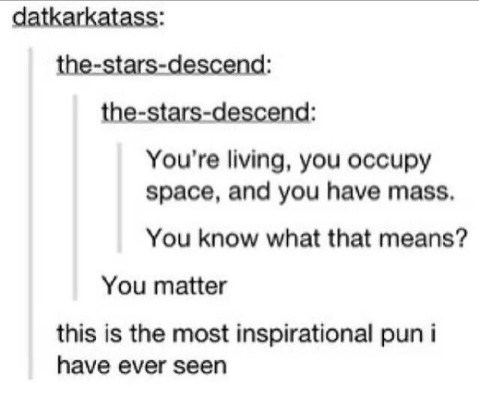 Text - datkarkatass: the-stars-descend: the-stars-descend: You're living, you occupy space, and you have mass. You know what that means? You matter this is the most inspirational pun i have ever seen