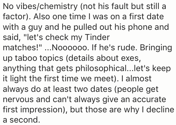 """Text - No vibes/chemistry (not his fault but still a factor). Also one time I was on a first date with a guy and he pulled out his phone and said, """"let's check my Tinder matches!"""" ...No00000. If he's rude. Bringing up taboo topics (details about exes, anything that gets philosophical...let's keep it light the first time we meet). I almost always do at least two dates (people get nervous and can't always give an accurate first impression), but those are why I decline a second"""