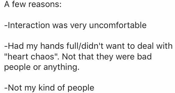 """Text - A few reasons: -Interaction was very uncomfortable -Had my hands full/didn't want to deal with """"heart chaos"""". Not that they were bad people or anything. -Not my kind of people"""