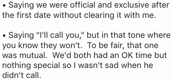 """Text - Saying we were official and exclusive after the first date without clearing it with me. Saying """"I'll call you,"""" but in that tone where you know they won't. To be fair, that one was mutual. We'd both had an OK time but nothing special so I wasn't sad when he didn't call"""