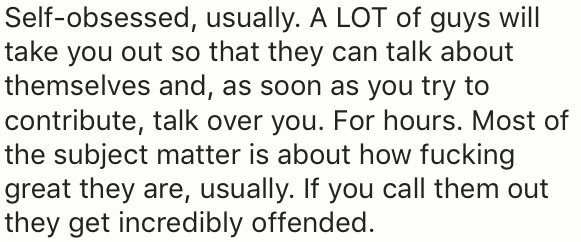 Text - Self-obsessed, usually. A LOT of guys will take you out so that they can talk about themselves and, as soon as you try to contribute, talk over you. For hours. Most of the subject matter is about how fucking great they are, usually. If you call them out they get incredibly offended.