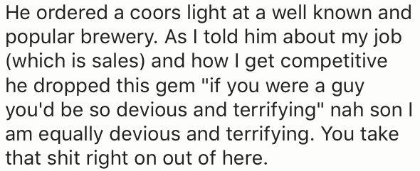 """Text - He ordered a coors light at a well known and popular brewery. As I told him about my job (which is sales) and how I get competitive he dropped this gem """"if you were a guy you'd be so devious and terrifying"""" nah son I am equally devious and terrifying. You take that shit right on out of here"""