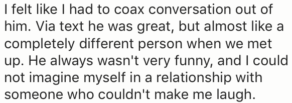 Text - I felt like I had to coax conversation out of him. Via text he was great, but almost like a completely different person when we met up. He always wasn't very funny, and I could not imagine myself in a relationship with someone who couldn't make me laugh