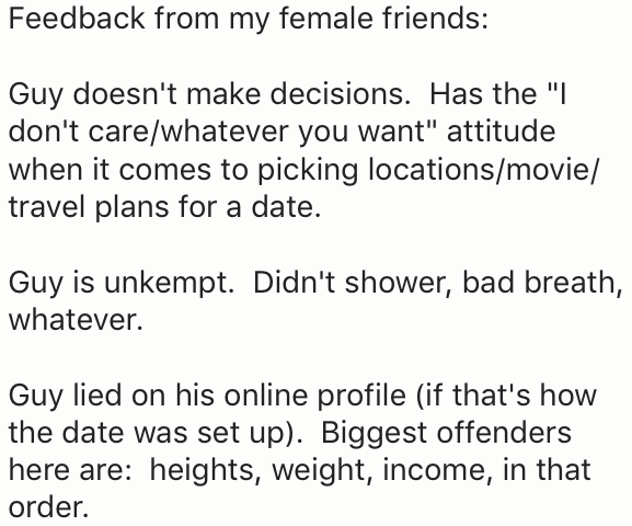 """Text - Feedback from my female friends: Guy doesn't make decisions. Has the """"I don't care/whatever you want"""" attitude when it comes to picking locations/movie/ travel plans for a date. Guy is unkempt. Didn't shower, bad breath, whatever. Guy lied on his online profile (if that's how the date was set up). Biggest offenders here are: heights, weight, income, in that order."""