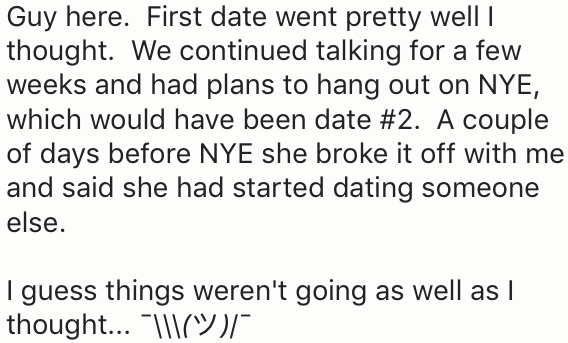 Text - Guy here. First date went pretty well thought. We continued talking for a few weeks and had plans to hang out on NYE, which would have been date #2. A couple of days before NYE she broke it off with me and said she had started dating someone else. I guess things weren't going as well as I thought... Y)