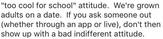 """Text - """"too cool for school"""" attitude. We're grown adults on a date. If you ask someone out (whether through an app or live), don't then show up with a bad indifferent attitude."""