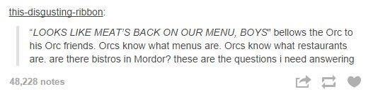"""Text - this-disqusting-ribbon: """"LOOKS LIKE MEATS BACK ON OUR MENU, BOYS"""" bellows the Orc to his Orc friends. Orcs know what menus are. Orcs know what restaurants are. are there bistros in Mordor? these are the questions i need answering 48,228 notes"""