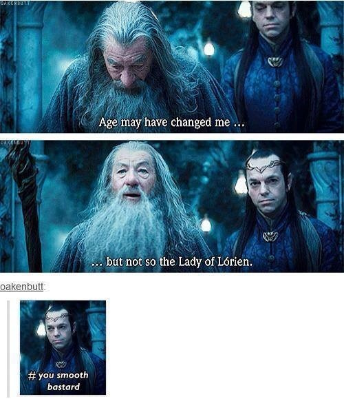 Movie - OAKERBUTT Age may have changed me OAKGNE c.but not so the Lady of Lórien. oakenbutt # you smooth bastard