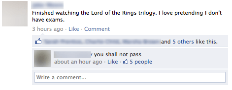 Text - Finished watching the Lord of the Rings trilogy. I love pretending I don't have exams 3 hours ago Like Comment and 5 others like this. you shall not pass about an hour ago Like 5 people Write a comment...