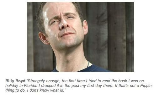 Face - Billy Boyd 'Strangely enough, the first time I tried to read the book I was on holiday in Florida.I dropped it in the pool my first day there. If that's not a Pippin thing to do, I don't know what is.